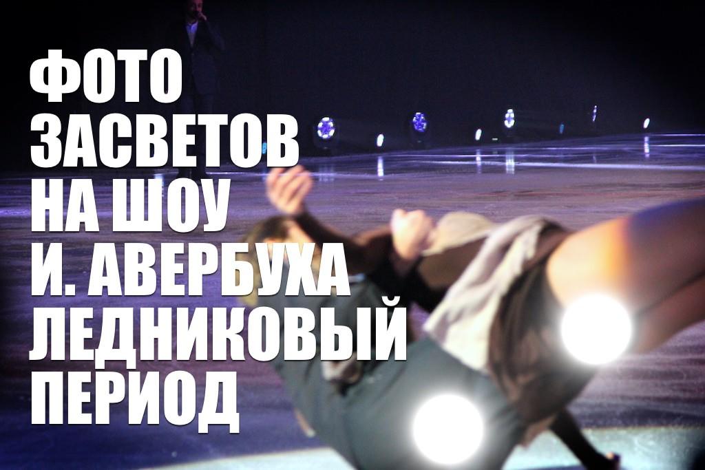 ФОТО ЗАСВЕТОВ НА ШОУ И. АВЕРБУХА ЛЕДНИКОВЫЙ ПЕРИОД